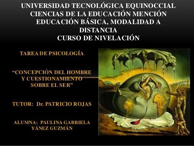 """TAREA DE PSICOLOGÍA""""CONCEPCIÓN DEL HOMBREY CUESTIONAMIENTOSOBRE EL SER""""TUTOR: Dr. PATRICIO ROJASALUMNA: PAULINA GABRIELAYÁ..."""