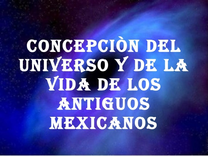 CONCEPCIÒN DEL UNIVERSO Y DE LA VIDA DE LOS ANTIGUOS MEXICANOS