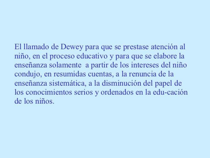 El llamado de Dewey para que se prestase atención al niño, en el proceso educativo y para que se elabore la enseñanza sola...