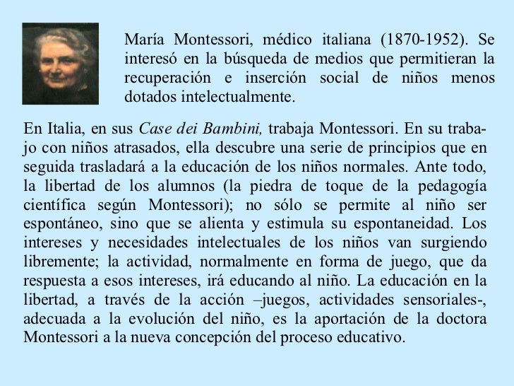 En Italia, en sus  Case dei Bambini,  trabaja Montessori. En su traba-jo con niños atrasados, ella descubre una serie de p...