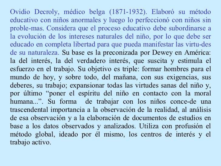 Ovidio Decroly, médico belga (1871-1932). Elaboró su método educativo con niños anormales y luego lo perfeccionó con niños...