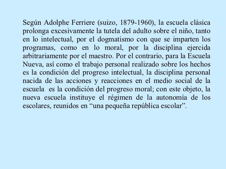 Según Adolphe Ferriere (suizo, 1879-1960), la escuela clásica prolonga excesivamente la tutela del adulto sobre el niño, t...