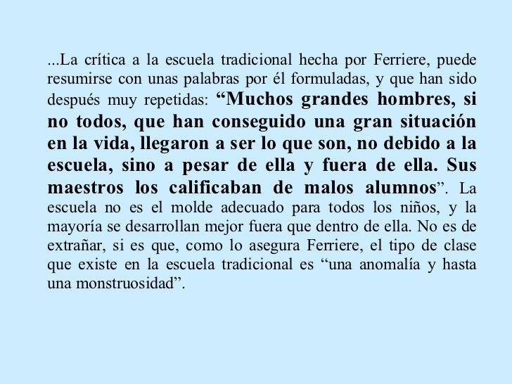 ...La crítica a la escuela tradicional hecha por Ferriere, puede resumirse con unas palabras por él formuladas, y que han ...