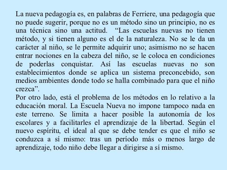 La nueva pedagogía es, en palabras de Ferriere, una pedagogía que no puede sugerir, porque no es un método sino un princip...