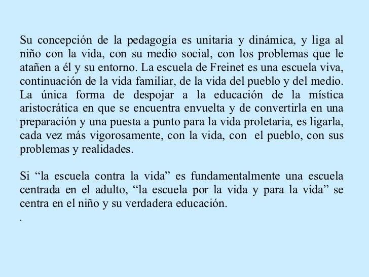 Su concepción de la pedagogía es unitaria y dinámica, y liga al niño con la vida, con su medio social, con los problemas q...