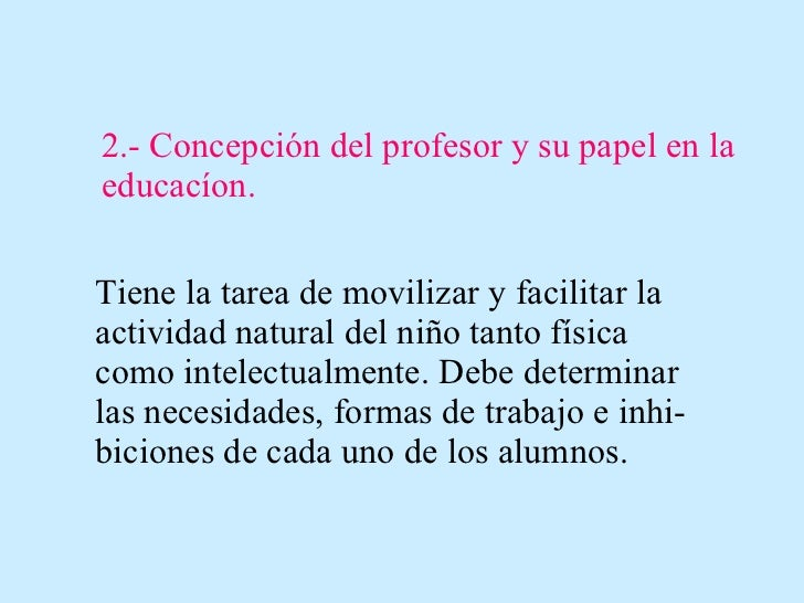 2.- Concepción del profesor y su papel en la educacíon. Tiene la tarea de movilizar y facilitar la actividad natural del n...