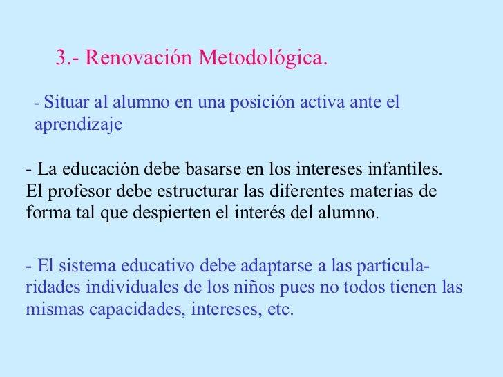 3.- Renovación Metodológica. -  Situar al alumno en una posición activa ante el aprendizaje - La educación debe basarse en...
