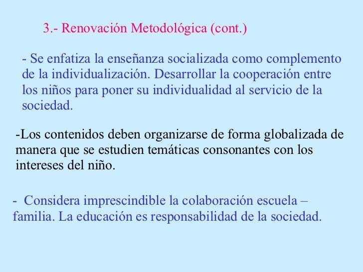 3.- Renovación Metodológica (cont.) - Se enfatiza la enseñanza socializada como complemento de la individualización. Desar...