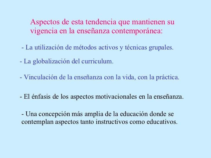 Aspectos de esta tendencia que mantienen su vigencia en la enseñanza contemporánea: - La utilización de métodos activos y ...