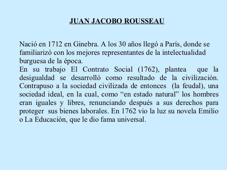 JUAN JACOBO ROUSSEAU   Nació en 1712 en Ginebra. A los 30 años llegó a París, donde se familiarizó con los mejores represe...