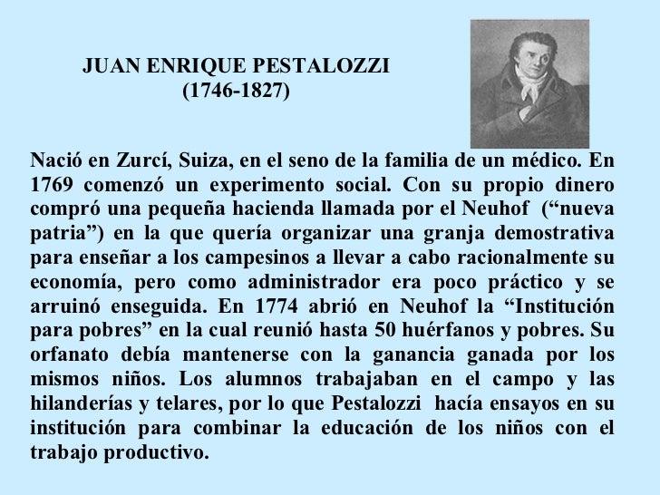 JUAN ENRIQUE PESTALOZZI (1746-1827) Nació en Zurcí, Suiza, en el seno de la familia de un médico. En 1769 comenzó un exper...