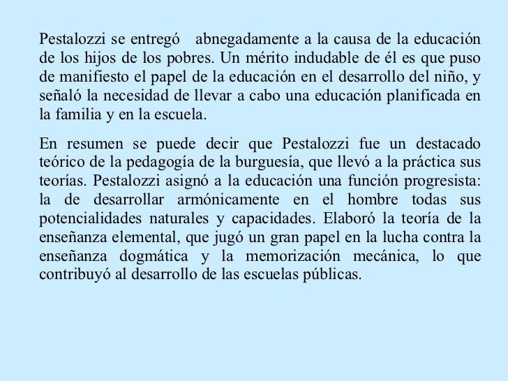 Pestalozzi se entregó  abnegadamente a la causa de la educación de los hijos de los pobres. Un mérito indudable de él es q...