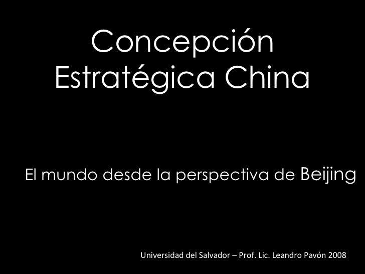 Concepción Estratégica China Universidad del Salvador – Prof. Lic. Leandro Pavón 2008 El mundo desde la perspectiva de  Be...