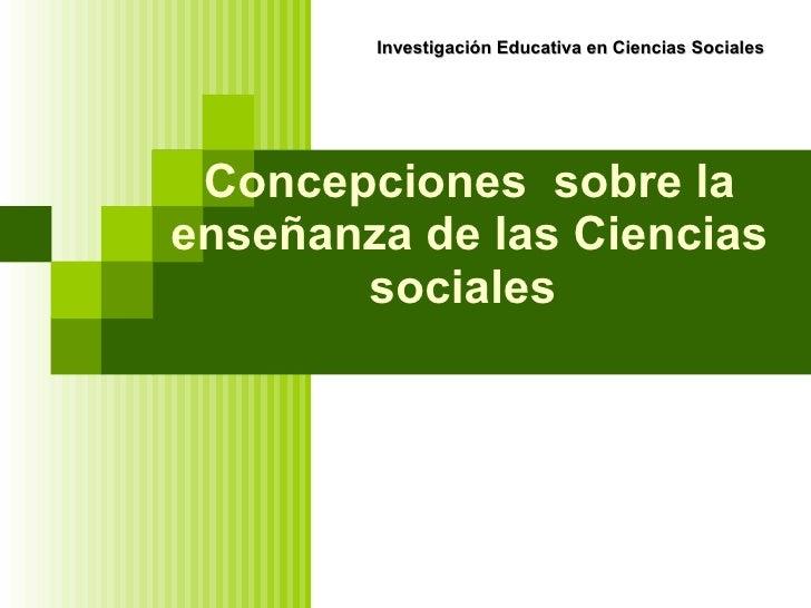 Concepciones  sobre la enseñanza de las Ciencias sociales   Investigación Educativa en Ciencias Sociales