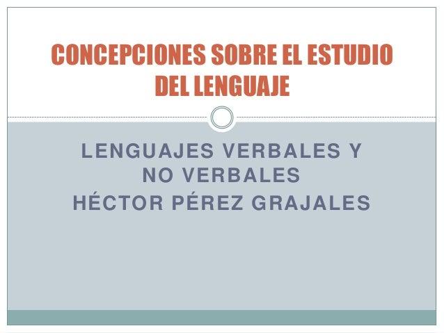 LENGUAJES VERBALES Y NO VERBALES HÉCTOR PÉREZ GRAJALES CONCEPCIONES SOBRE EL ESTUDIO DEL LENGUAJE