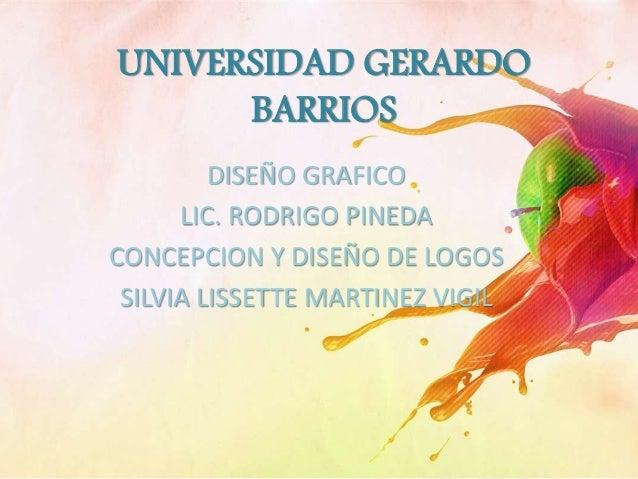 UNIVERSIDAD GERARDO BARRIOS DISEÑO GRAFICO LIC. RODRIGO PINEDA CONCEPCION Y DISEÑO DE LOGOS SILVIA LISSETTE MARTINEZ VIGIL