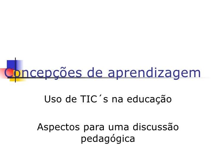 Concepções de aprendizagem  Uso de TIC´s na educação Aspectos para uma discussão pedagógica