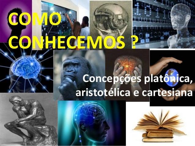 COMO CONHECEMOS ? Concepções platônica, aristotélica e cartesiana
