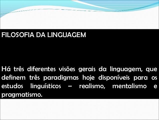 FILOSOFIA DA LINGUAGEM Há três diferentes visões gerais da linguagem, que definem três paradigmas hoje disponíveis para os...