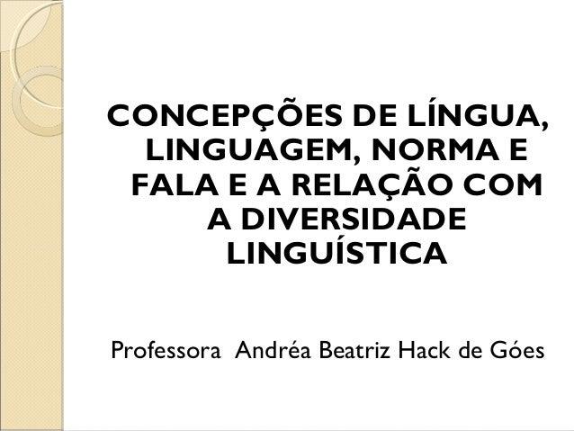 CONCEPÇÕES DE LÍNGUA, LINGUAGEM, NORMA E FALA E A RELAÇÃO COM A DIVERSIDADE LINGUÍSTICA Professora Andréa Beatriz Hack de ...