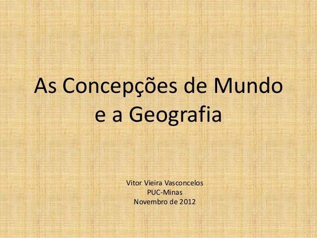 As Concepções de Mundo e a Geografia Vitor Vieira Vasconcelos PUC-Minas Novembro de 2012