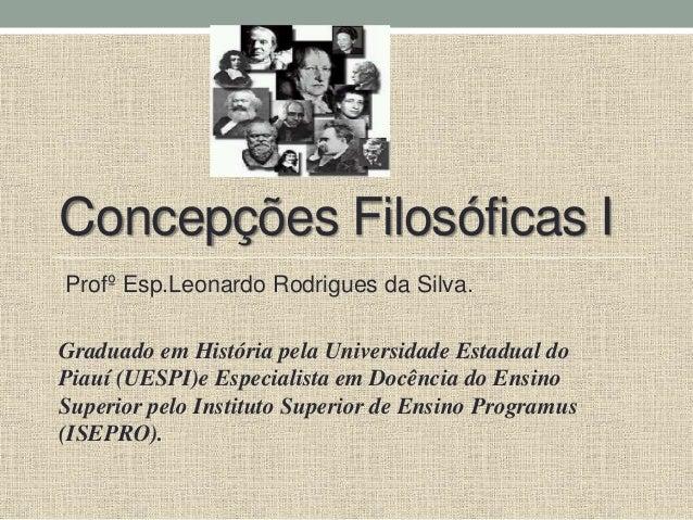 Concepções Filosóficas I Profº Esp.Leonardo Rodrigues da Silva. Graduado em História pela Universidade Estadual do Piauí (...