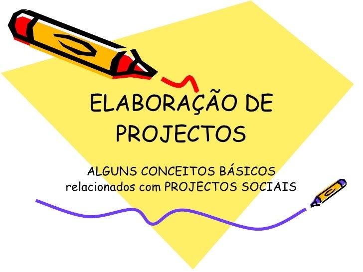ELABORAÇÃO DE PROJECTOS ALGUNS CONCEITOS BÁSICOS relacionados com PROJECTOS SOCIAIS