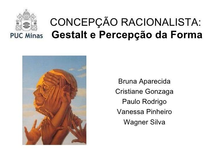 CONCEPÇÃO RACIONALISTA:  Gestalt e Percepção da Forma Bruna Aparecida Cristiane Gonzaga Paulo Rodrigo Vanessa Pinheiro Wag...