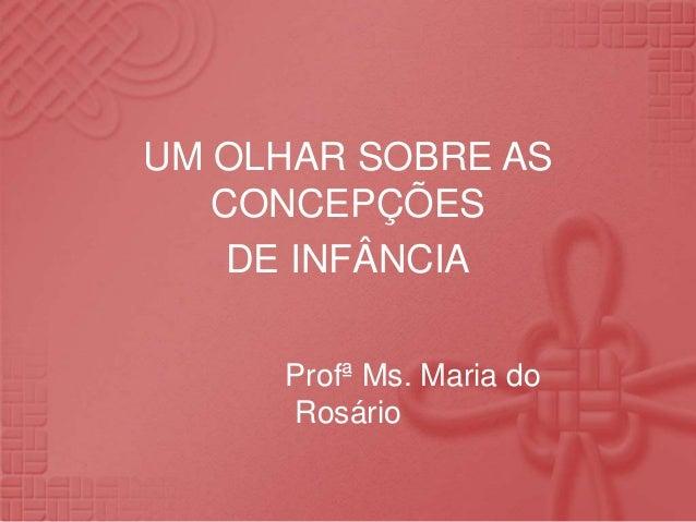 UM OLHAR SOBRE AS CONCEPÇÕES DE INFÂNCIA Profª Ms. Maria do Rosário