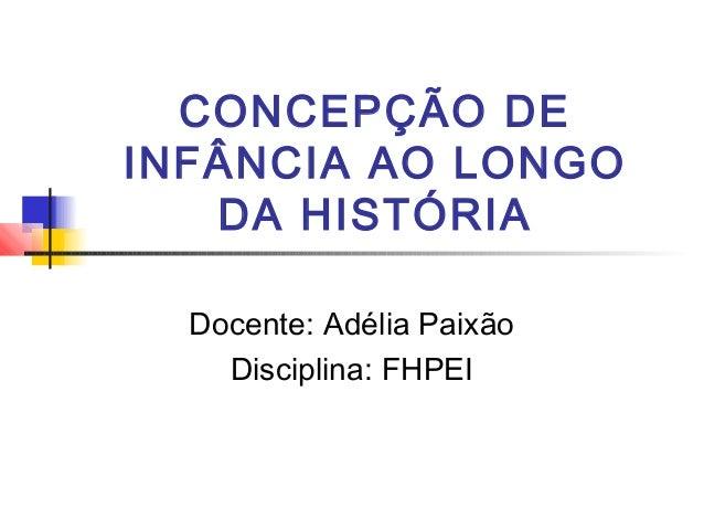 CONCEPÇÃO DE  INFÂNCIA AO LONGO  DA HISTÓRIA  Docente: Adélia Paixão  Disciplina: FHPEI