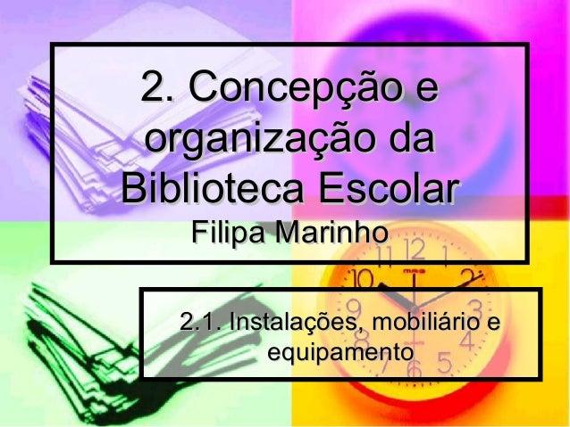 2. Concepção e2. Concepção e organização daorganização da Biblioteca EscolarBiblioteca Escolar Filipa MarinhoFilipa Marinh...