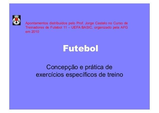 Apontamentos distribuídos pelo Prof. Jorge Castelo no Curso de Treinadores de Futebol 11 – UEFA BASIC, organizado pela AFG...