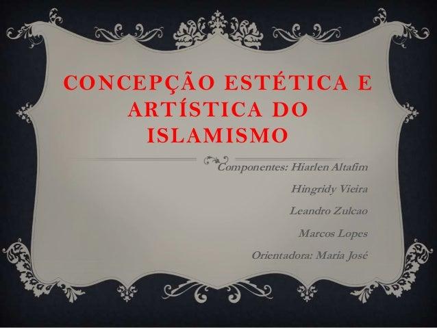 CONCEPÇÃO ESTÉTICA E    ARTÍSTICA DO     ISLAMISMO         Componentes: Hiarlen Altafim                      Hingridy Viei...
