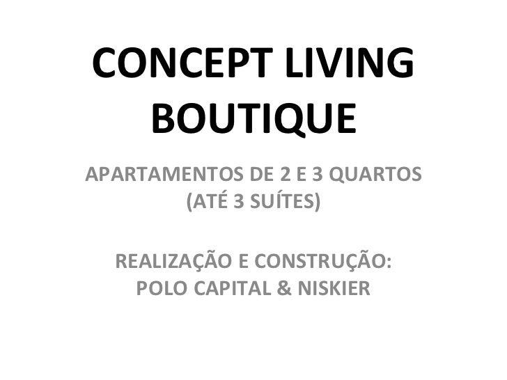 CONCEPT LIVING  BOUTIQUEAPARTAMENTOS DE 2 E 3 QUARTOS       (ATÉ 3 SUÍTES)  REALIZAÇÃO E CONSTRUÇÃO:    POLO CAPITAL & NIS...