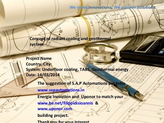 Project Name Country, City: System: Underfloor cooling, TABS, Geothermal energy Date: 14/03/2014 The suggestion of S.A.P A...