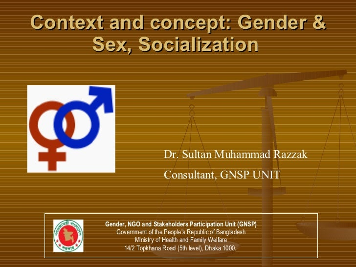 Context and concept: Gender & Sex, Socialization   Dr. Sultan Muhammad Razzak Consultant, GNSP UNIT Gender, NGO and Stakeh...