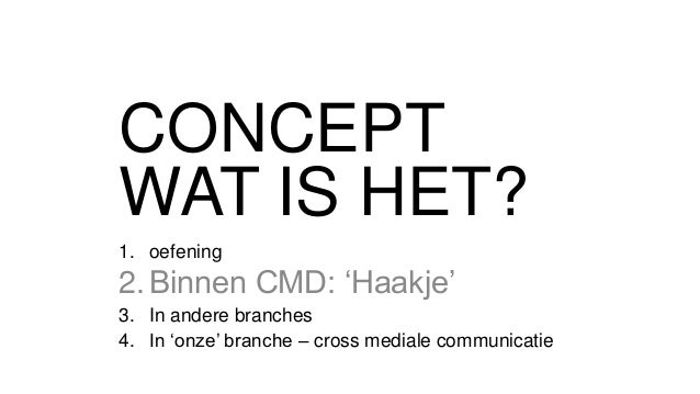 CONCEPT WAT IS HET? 1. oefening 2.Binnen CMD: 'Haakje' 3. In andere branches 4. In 'onze' branche – cross mediale communic...