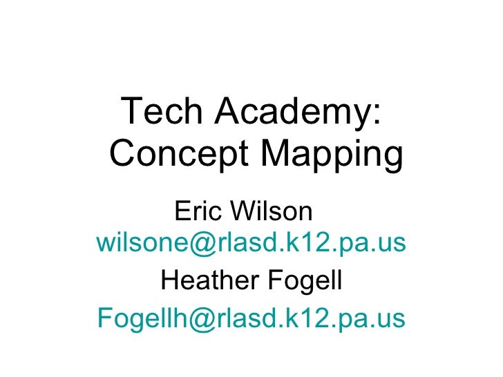 Tech Academy:  Concept Mapping Eric Wilson  [email_address] Heather Fogell [email_address]