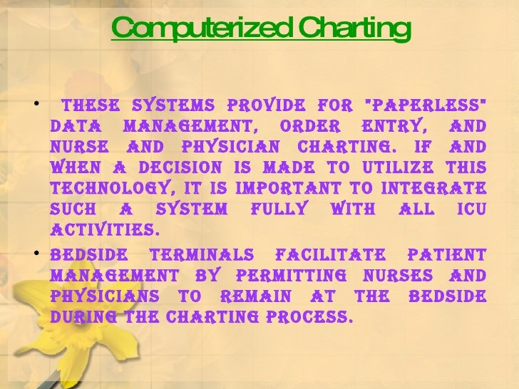 Computerized Charting <ul><li>These systems provide for &quot;paperless&quot; data management, order entry, and nurse and ...
