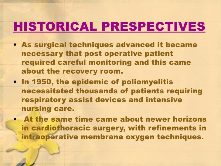 HISTORICAL PRESPECTIVES <ul><li>As surgical techniques advanced it became necessary that post operative patient required c...