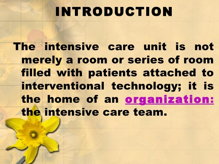 INTRODUCTION <ul><li>The intensive care unit is not merely a room or series of room filled with patients attached to inter...