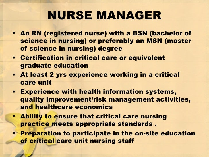 NURSE MANAGER <ul><li>An RN (registered nurse) with a BSN (bachelor of science in nursing) or preferably an MSN (master of...