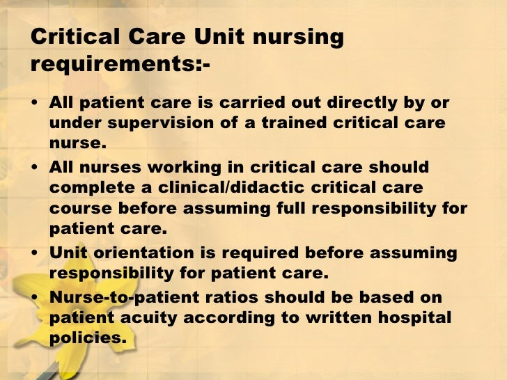 Critical Care Unit nursing requirements:- <ul><li>All patient care is carried out directly by or under supervision of a tr...