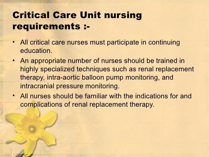Critical Care Unit nursing requirements :- <ul><li>All critical care nurses must participate in continuing education.  </l...