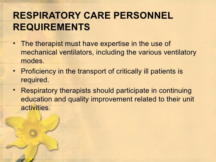 RESPIRATORY CARE PERSONNEL REQUIREMENTS <ul><li>The therapist must have expertise in the use of mechanical ventilators, in...