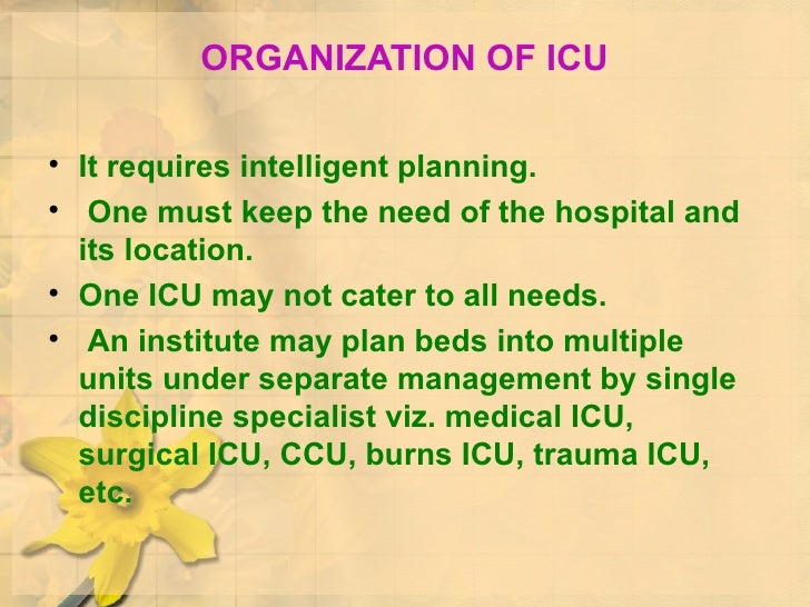 ORGANIZATION OF ICU <ul><li>It requires intelligent planning. </li></ul><ul><li>One must keep the need of the hospital and...