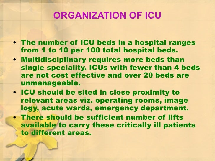 ORGANIZATION OF ICU <ul><li>The number of ICU beds in a hospital ranges from 1 to 10 per 100 total hospital beds.  </li></...