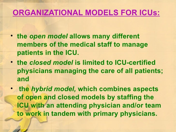 ORGANIZATIONAL MODELS FOR ICUs: <ul><li>the  open model  allows many different members of the medical staff to manage pati...