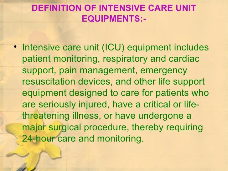 DEFINITION OF INTENSIVE CARE UNIT EQUIPMENTS:- <ul><li>Intensive care unit (ICU) equipment includes patient monitoring, re...