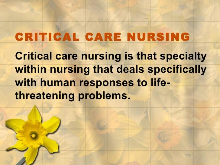 CRITICAL CARE NURSING Critical care nursing is that specialty within nursing that deals specifically with human responses ...